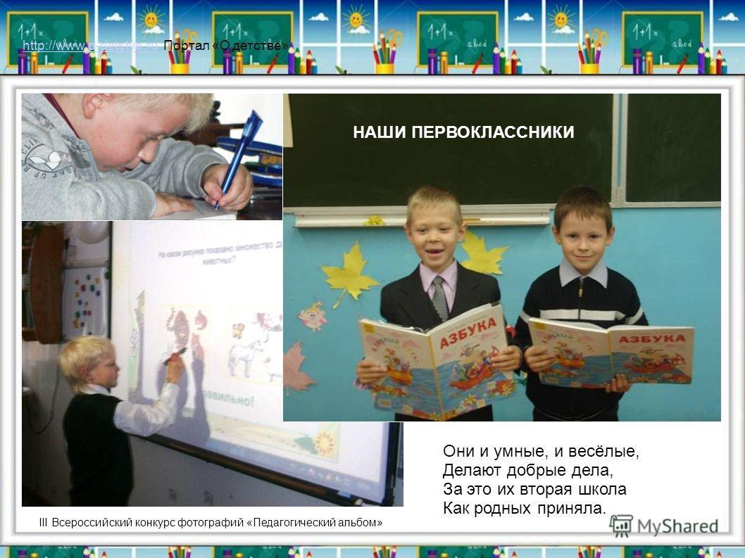 Они и умные, и весёлые, Делают добрые дела, За это их вторая школа Как родных приняла. III Всероссийский конкурс фотографий «Педагогический альбом» НАШИ ПЕРВОКЛАССНИКИ http://www.o-detstve.ruhttp://www.o-detstve.ru Портал «О детстве»