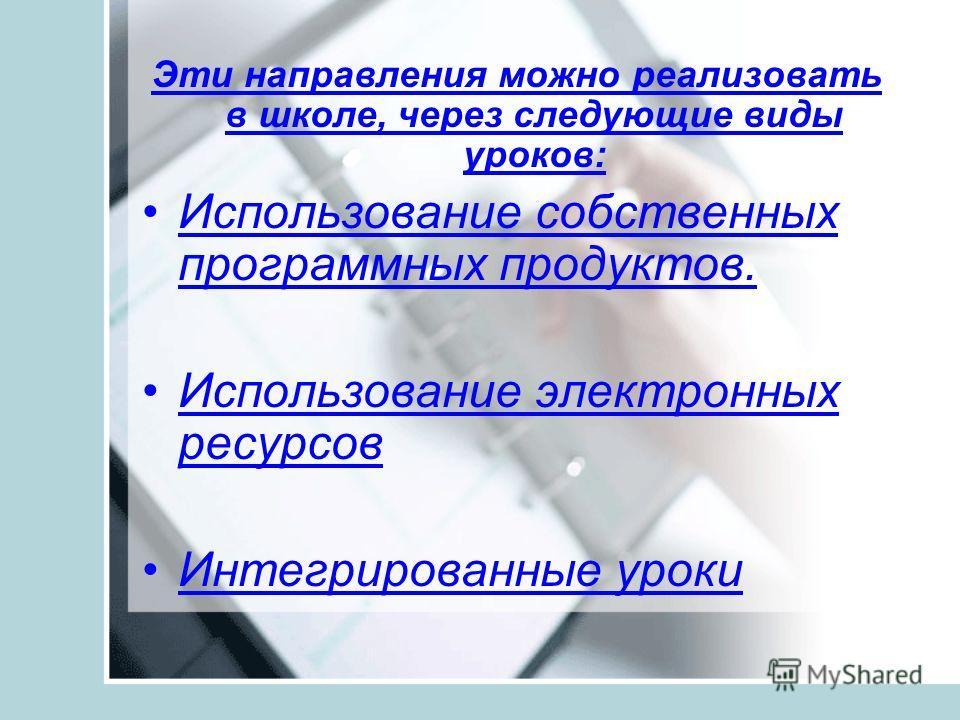 Эти направления можно реализовать в школе, через следующие виды уроков: Использование собственных программных продуктов. Использование электронных ресурсов Интегрированные уроки