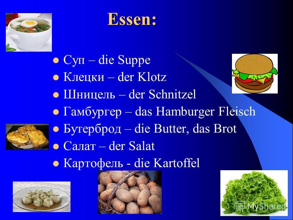 Essen: Суп – die Suppe Клецки – der Klotz Шницель – der Schnitzel Гамбургер – das Hamburger Fleisch Бутерброд – die Butter, das Brot Салат – der Salat Картофель - die Kartoffel