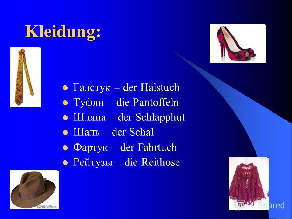 Kleidung: Галстук – der Halstuch Туфли – die Pantoffeln Шляпа – der Schlapphut Шаль – der Schal Фартук – der Fahrtuch Рейтузы – die Reithose