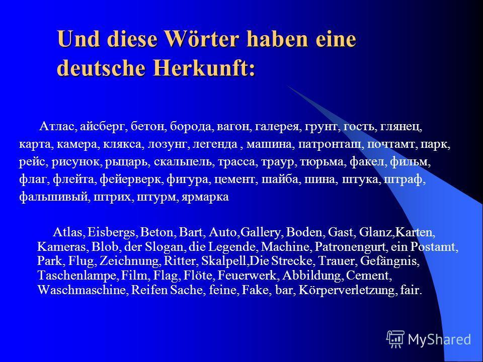 Und diese Wörter haben eine deutsche Herkunft: Атлас, айсберг, бетон, борода, вагон, галерея, грунт, гость, глянец, карта, камера, клякса, лозунг, легенда, машина, патронташ, почтамт, парк, рейс, рисунок, рыцарь, скальпель, трасса, траур, тюрьма, фак