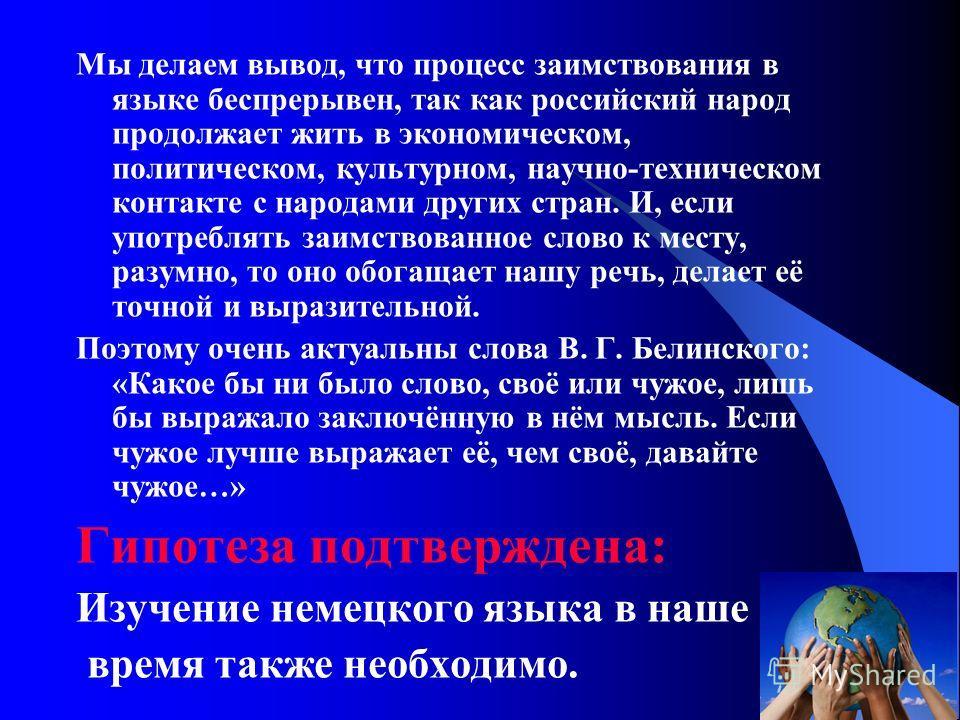 Мы делаем вывод, что процесс заимствования в языке беспрерывен, так как российский народ продолжает жить в экономическом, политическом, культурном, научно-техническом контакте с народами других стран. И, если употреблять заимствованное слово к месту,