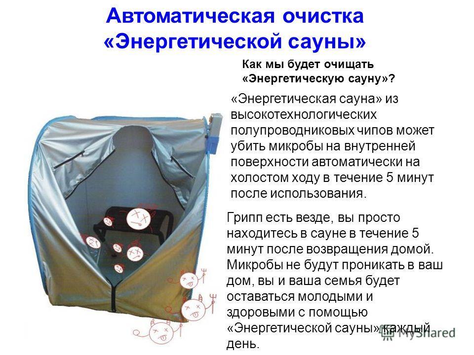 Как мы будет очищать «Энергетическую сауну»? Автоматическая очистка «Энергетической сауны» «Энергетическая сауна» из высокотехнологических полупроводниковых чипов может убить микробы на внутренней поверхности автоматически на холостом ходу в течение