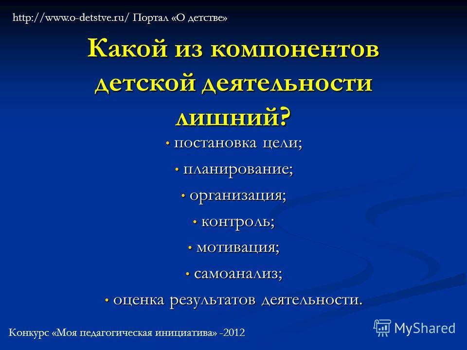 Какой из компонентов детской деятельности лишний? постановка цели; постановка цели; планирование; планирование; организация; организация; контроль; контроль; мотивация; мотивация; самоанализ; самоанализ; оценка результатов деятельности. оценка резуль