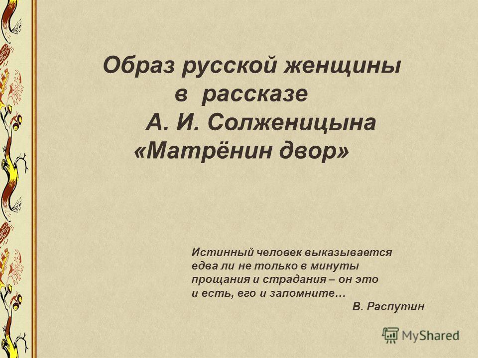 Образ русской женщины в рассказе А. И. Солженицына «Матрёнин двор» Истинный человек выказывается едва ли не только в минуты прощания и страдания – он это и есть, его и запомните… В. Распутин