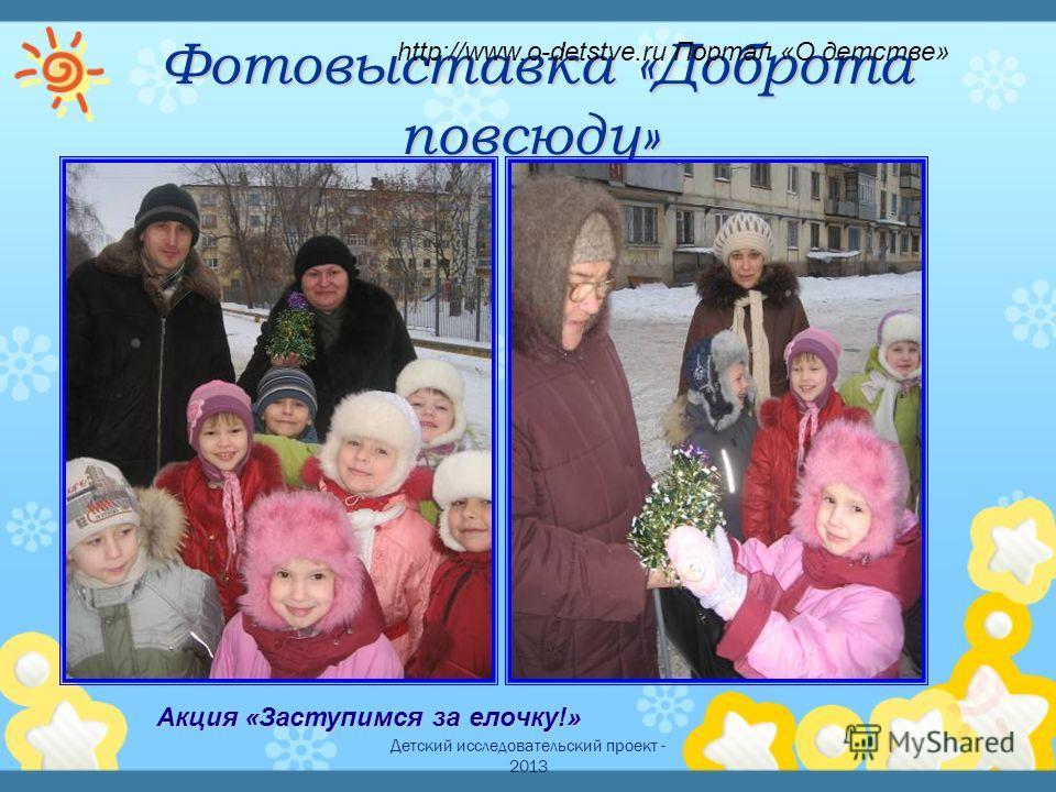 Детский исследовательский проект - 2013 Фотовыставка «Доброта повсюду» Фотовыставка «Доброта повсюду» Акция «Заступимся за елочку!» http://www.o-detstve.ru Портал «О детстве»