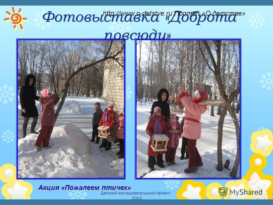 Детский исследовательский проект - 2013 Фотовыставка «Доброта повсюду» Фотовыставка «Доброта повсюду» Акция «Пожалеем птичек» http://www.o-detstve.ru Портал «О детстве»