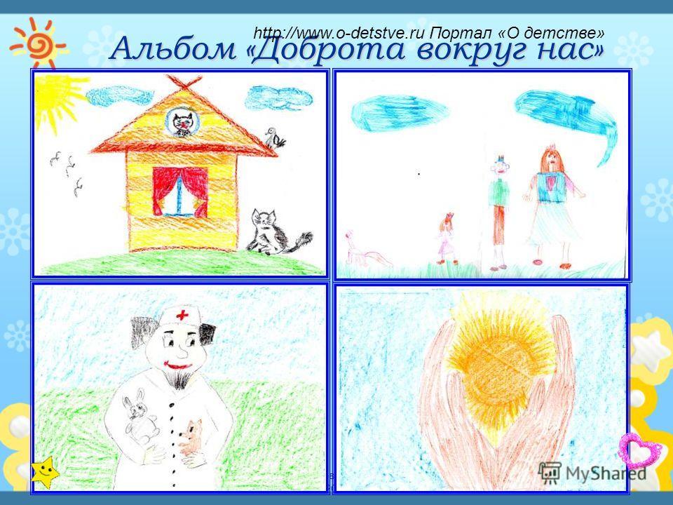 Детский исследовательский проект - 2013 Альбом «Доброта вокруг нас» http://www.o-detstve.ru Портал «О детстве»
