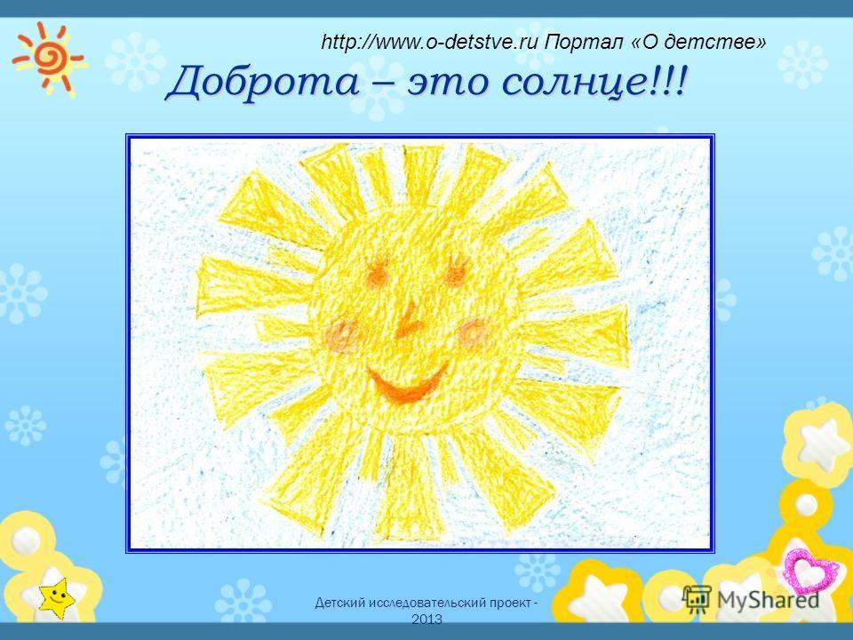 Детский исследовательский проект - 2013 Доброта – это солнце!!! http://www.o-detstve.ru Портал «О детстве»