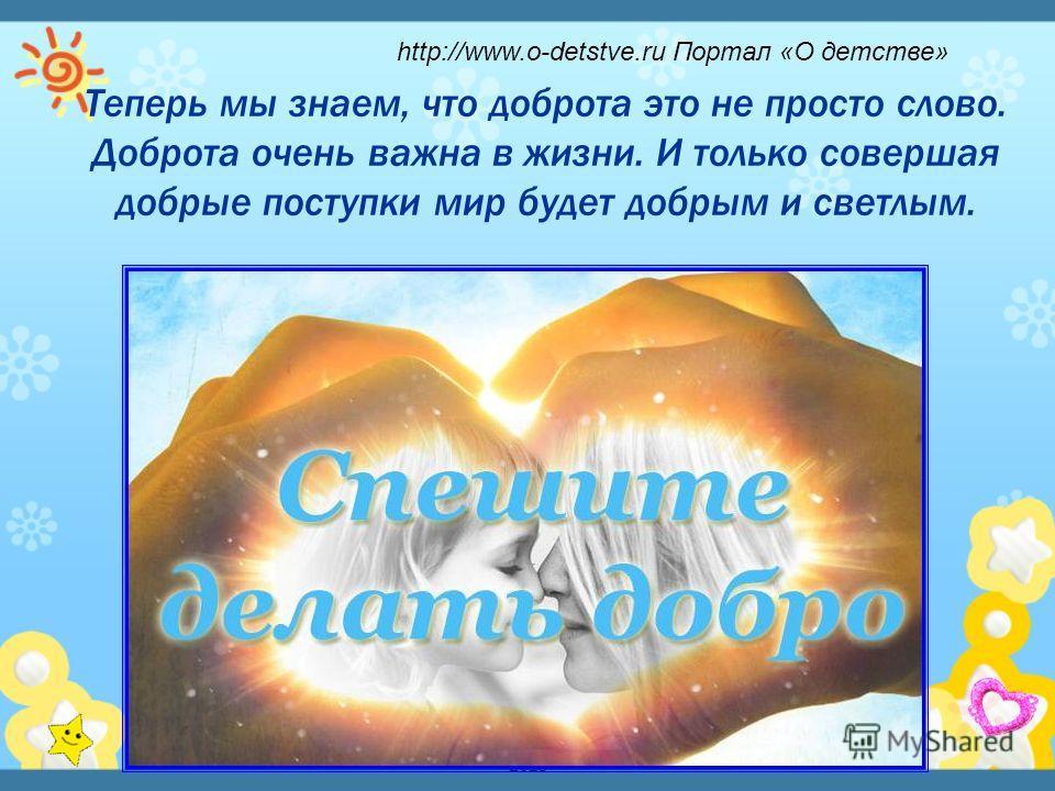 Детский исследовательский проект - 2013 Теперь мы знаем, что доброта это не просто слово. Доброта очень важна в жизни. И только совершая добрые поступки мир будет добрым и светлым. http://www.o-detstve.ru Портал «О детстве»