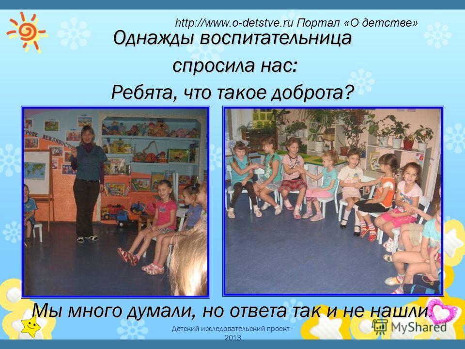 Детский исследовательский проект - 2013 Однажды воспитательница спросила нас: спросила нас: Ребята, что такое доброта? Мы много думали, но ответа так и не нашли. http://www.o-detstve.ru Портал «О детстве»