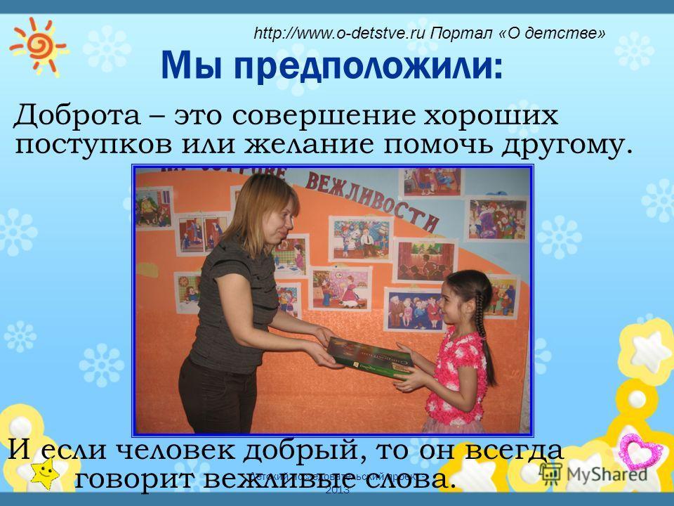 Детский исследовательский проект - 2013 Мы предположили: И если человек добрый, то он всегда говорит вежливые слова. Доброта – это совершение хороших поступков или желание помочь другому. http://www.o-detstve.ru Портал «О детстве»