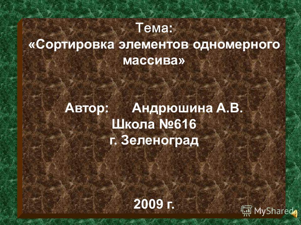Тема: «Сортировка элементов одномерного массива» Автор: Андрюшина А.В. Школа 616 г. Зеленоград 2009 г.