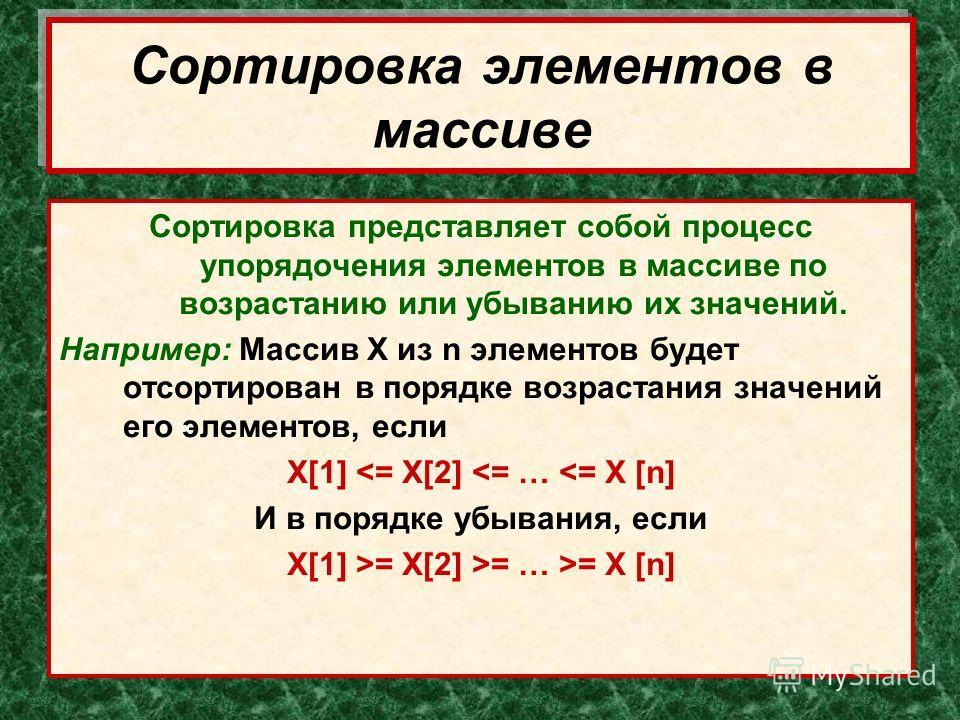 Сортировка элементов в массиве Сортировка представляет собой процесс упорядочения элементов в массиве по возрастанию или убыванию их значений. Например: Массив Х из n элементов будет отсортирован в порядке возрастания значений его элементов, если X[1