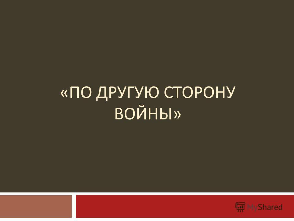 « ПО ДРУГУЮ СТОРОНУ ВОЙНЫ »
