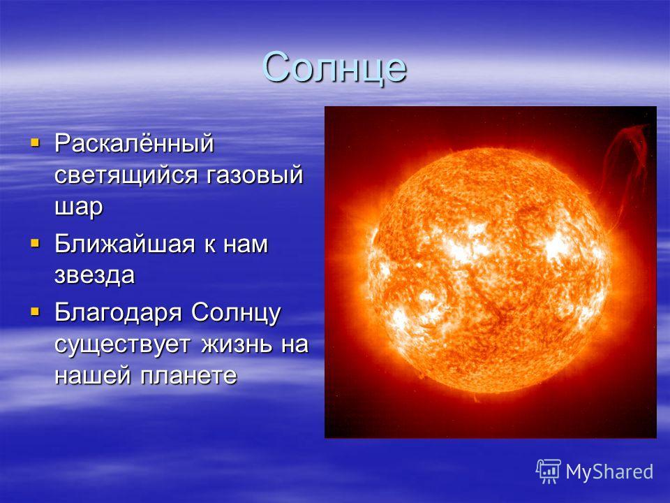 Солнце Раскалённый светящийся газовый шар Раскалённый светящийся газовый шар Ближайшая к нам звезда Ближайшая к нам звезда Благодаря Солнцу существует жизнь на нашей планете Благодаря Солнцу существует жизнь на нашей планете