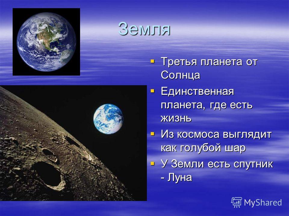 Земля Третья планета от Солнца Третья планета от Солнца Единственная планета, где есть жизнь Единственная планета, где есть жизнь Из космоса выглядит как голубой шар Из космоса выглядит как голубой шар У Земли есть спутник - Луна У Земли есть спутник