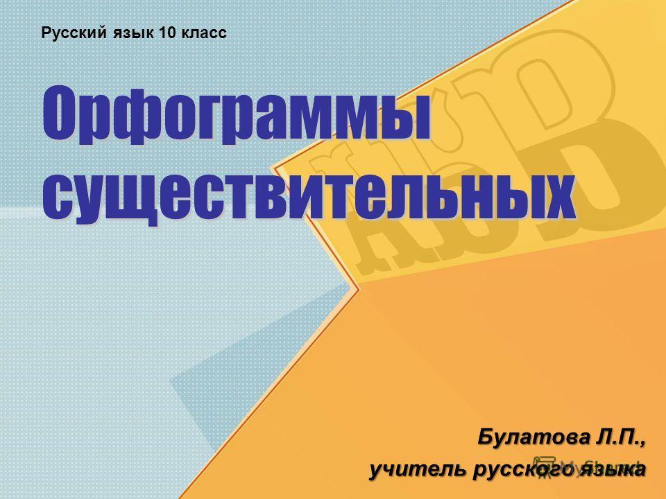Орфограммы существительных Булатова Л.П., учитель русского языка Русский язык 10 класс