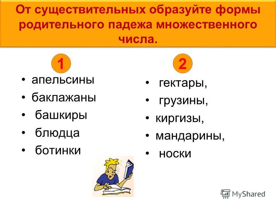 От существительных образуйте формы родительного падежа множественного числа. апельсины баклажаны башкиры блюдца ботинки гектары, грузины, киргизы, мандарины, носки 12