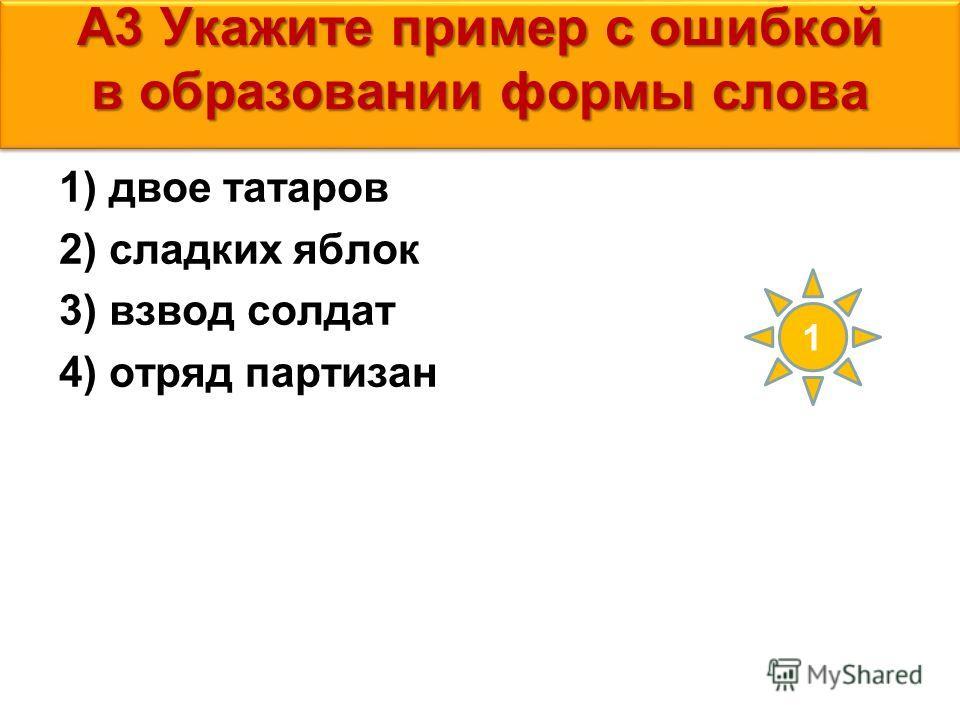 А3 Укажите пример с ошибкой в образовании формы слова 1) двое татаров 2) сладких яблок 3) взвод солдат 4) отряд партизан 1