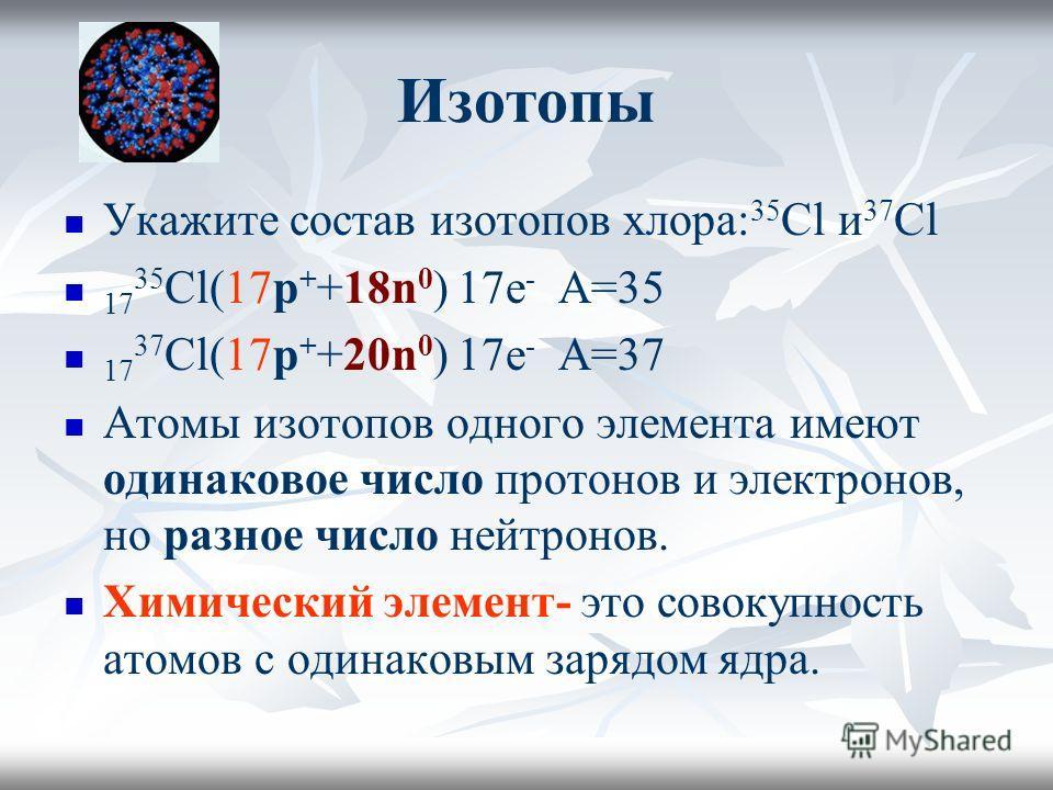 Изотопы Укажите состав изотопов хлора: 35 Сl и 37 Сl 17 35 Сl(17p + +18n 0 ) 17е - А=35 17 37 Сl(17p + +20n 0 ) 17е - А=37 Атомы изотопов одного элемента имеют одинаковое число протонов и электронов, но разное число нейтронов. Химический элемент- это