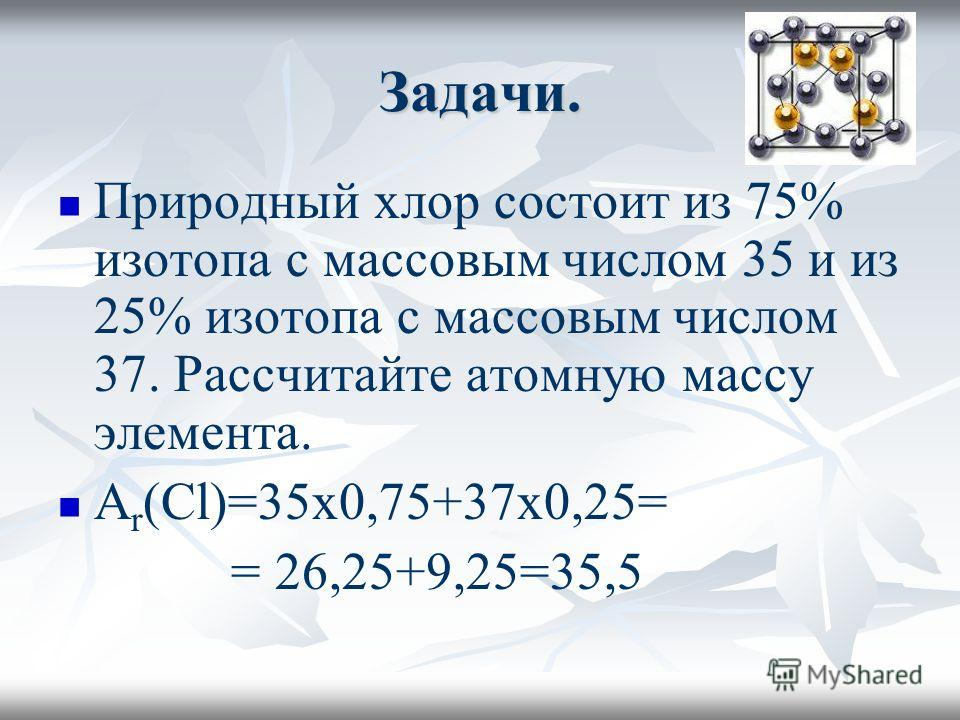 Задачи. Природный хлор состоит из 75% изотопа с массовым числом 35 и из 25% изотопа с массовым числом 37. Рассчитайте атомную массу элемента. А r (Cl)=35x0,75+37x0,25= = 26,25+9,25=35,5