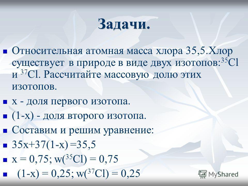 Задачи. Относительная атомная масса хлора 35,5.Хлор существует в природе в виде двух изотопов: 35 Cl и 37 Cl. Рассчитайте массовую долю этих изотопов. x - доля первого изотопа. (1-x) - доля второго изотопа. Составим и решим уравнение: 35x+37(1-x) =35