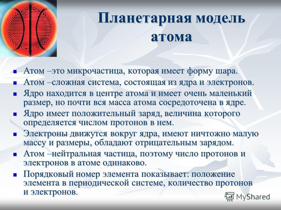 Планетарная модель атома Атом –это микрочастица, которая имеет форму шара. Атом –это микрочастица, которая имеет форму шара. Атом –сложная система, состоящая из ядра и электронов. Атом –сложная система, состоящая из ядра и электронов. Ядро находится