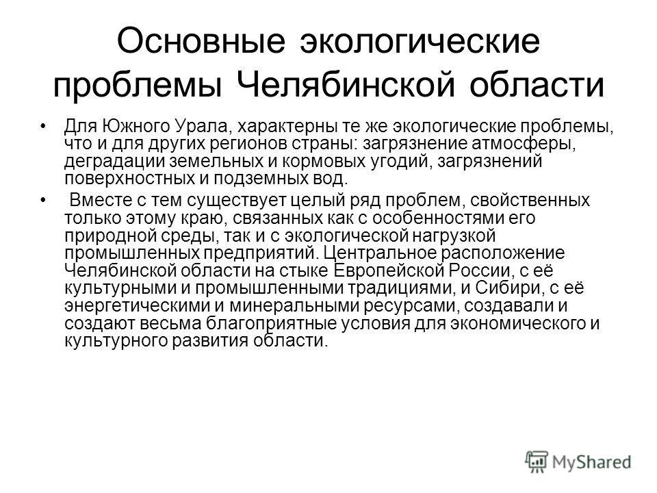 Основные экологические проблемы Челябинской области Для Южного Урала, характерны те же экологические проблемы, что и для других регионов страны: загрязнение атмосферы, деградации земельных и кормовых угодий, загрязнений поверхностных и подземных вод.