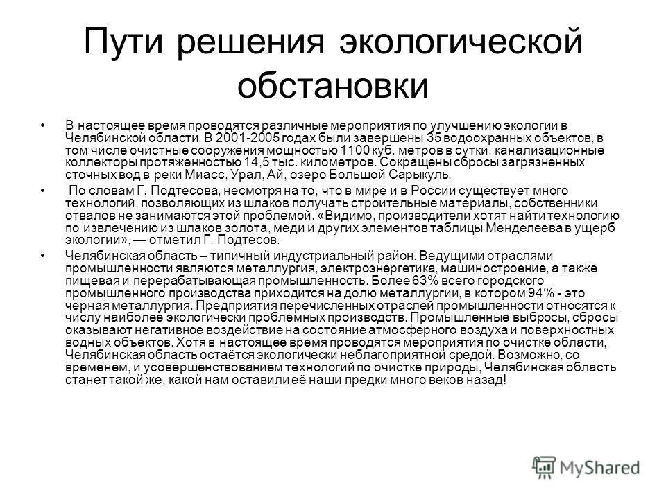 Пути решения экологической обстановки В настоящее время проводятся различные мероприятия по улучшению экологии в Челябинской области. В 2001-2005 годах были завершены 35 водоохранных объектов, в том числе очистные сооружения мощностью 1100 куб. метро