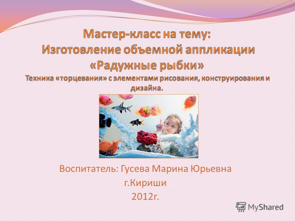 Воспитатель: Гусева Марина Юрьевна г.Кириши 2012г.