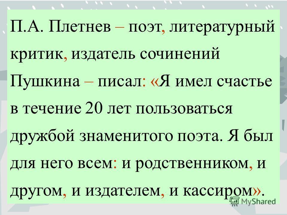 П.А. Плетнев – поэт, литературный критик, издатель сочинений Пушкина – писал: «Я имел счастье в течение 20 лет пользоваться дружбой знаменитого поэта. Я был для него всем: и родственником, и другом, и издателем, и кассиром».