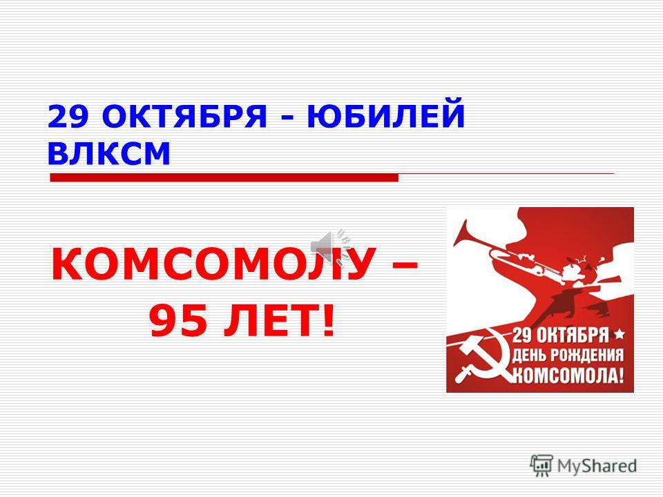 29 ОКТЯБРЯ - ЮБИЛЕЙ ВЛКСМ КОМСОМОЛУ – 95 ЛЕТ!