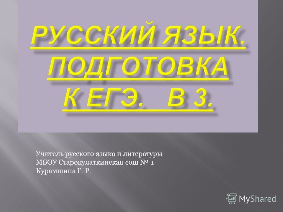 Учитель русского языка и литературы МБОУ Старокулаткинская сош 1 Курамшина Г. Р.