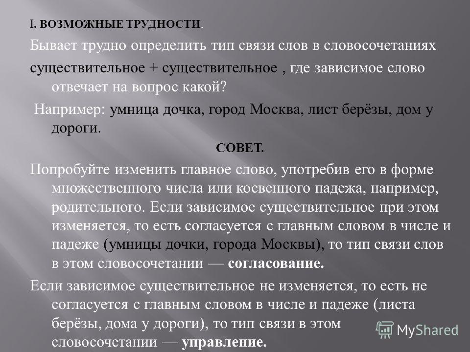 I. ВОЗМОЖНЫЕ ТРУДНОСТИ. Бывает трудно определить тип связи слов в словосочетаниях существительное + существительное, где зависимое слово отвечает на вопрос какой ? Например : умница дочка, город Москва, лист берёзы, дом у дороги. СОВЕТ. Попробуйте из