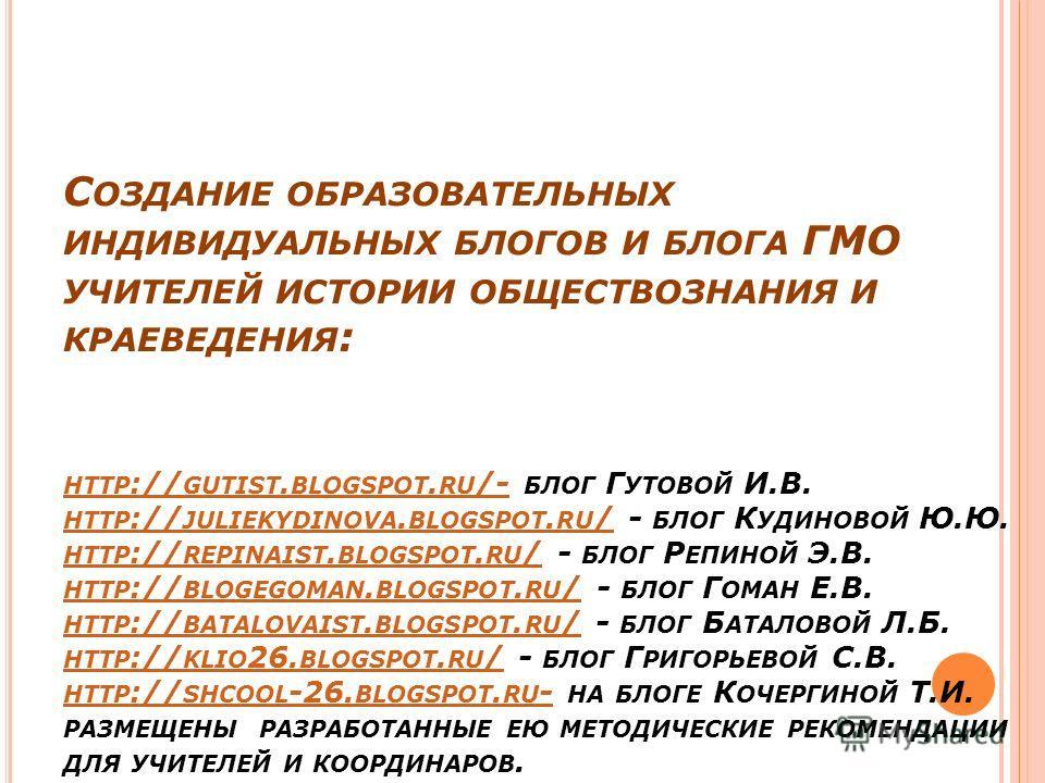 С ОЗДАНИЕ ОБРАЗОВАТЕЛЬНЫХ ИНДИВИДУАЛЬНЫХ БЛОГОВ И БЛОГА ГМО УЧИТЕЛЕЙ ИСТОРИИ ОБЩЕСТВОЗНАНИЯ И КРАЕВЕДЕНИЯ : HTTP :// GUTIST. BLOGSPOT. RU /- БЛОГ Г УТОВОЙ И.В. HTTP :// JULIEKYDINOVA. BLOGSPOT. RU / - БЛОГ К УДИНОВОЙ Ю.Ю. HTTP :// REPINAIST. BLOGSPOT