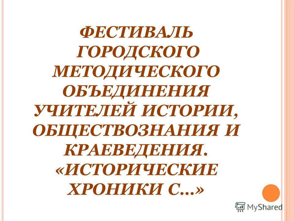 ФЕСТИВАЛЬ ГОРОДСКОГО МЕТОДИЧЕСКОГО ОБЪЕДИНЕНИЯ УЧИТЕЛЕЙ ИСТОРИИ, ОБЩЕСТВОЗНАНИЯ И КРАЕВЕДЕНИЯ. «ИСТОРИЧЕСКИЕ ХРОНИКИ С…»