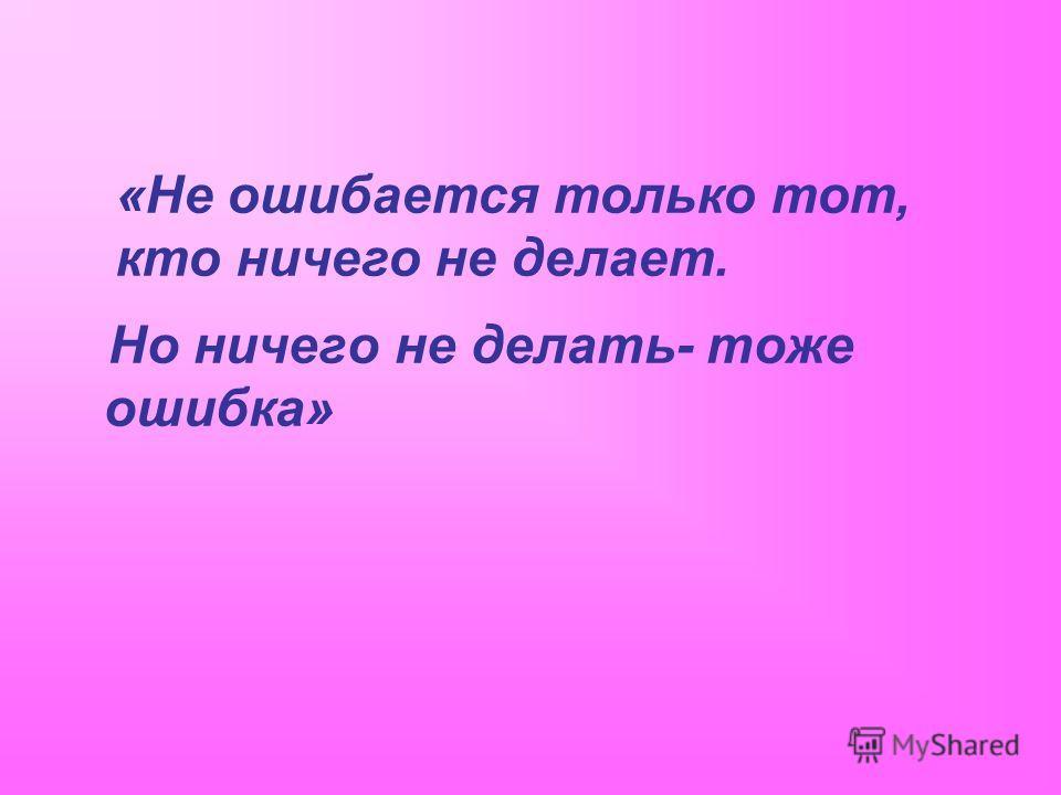 «Не ошибается только тот, кто ничего не делает. Но ничего не делать- тоже ошибка»