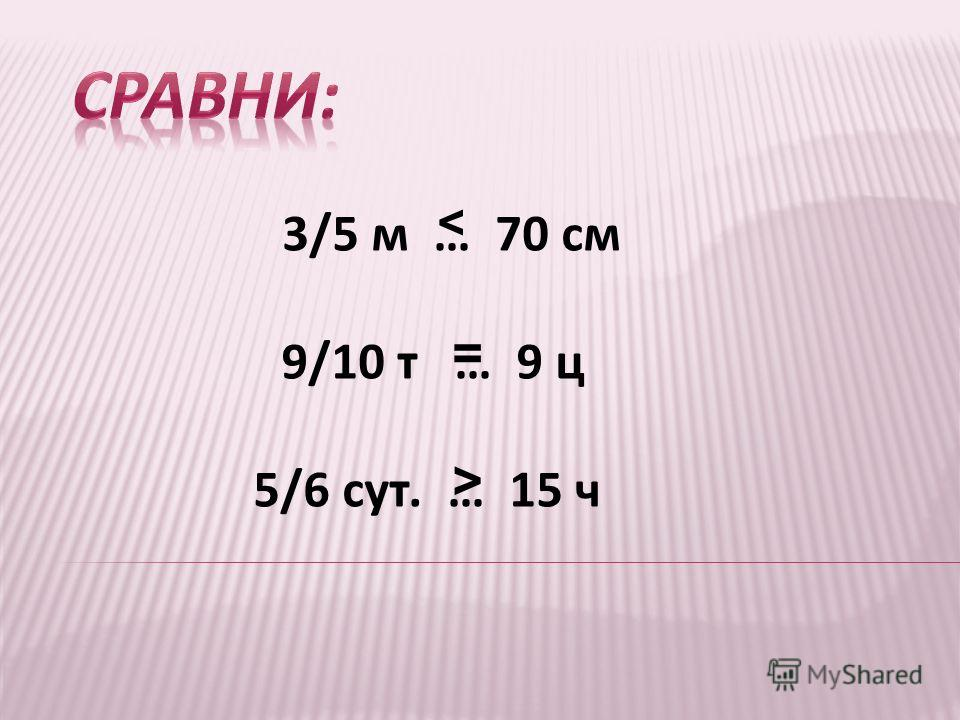 3/5 м … 70 см 9/10 т … 9 ц 5/6 сут. … 15 ч < = >