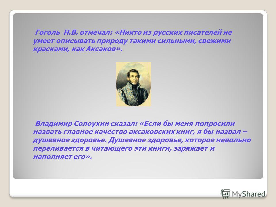 Гоголь Н.В. отмечал: «Никто из русских писателей не умеет описывать природу такими сильными, свежими красками, как Аксаков». Владимир Солоухин сказал: «Если бы меня попросили назвать главное качество аксаковских книг, я бы назвал – душевное здоровье.