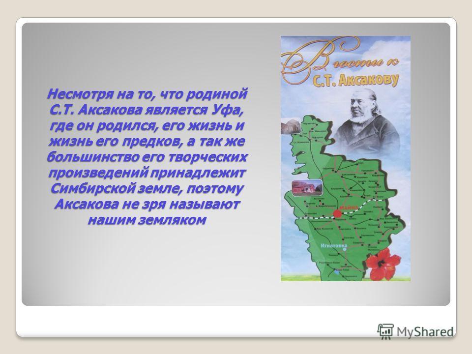 Несмотря на то, что родиной С.Т. Аксакова является Уфа, где он родился, его жизнь и жизнь его предков, а так же большинство его творческих произведений принадлежит Симбирской земле, поэтому Аксакова не зря называют нашим земляком