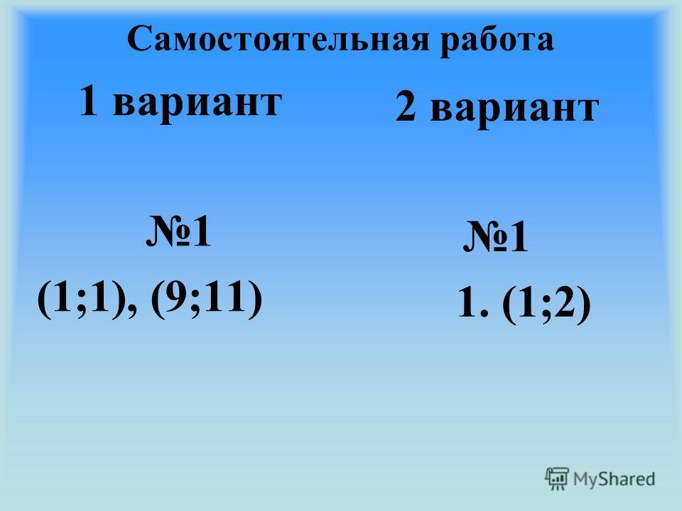 Самостоятельная работа 1 вариант 1 (1;1), (9;11) 2 вариант 1 1. (1;2)