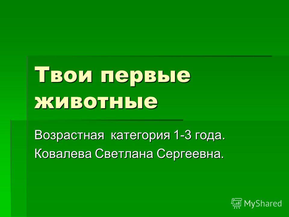 Твои первые животные Возрастная категория 1-3 года. Ковалева Светлана Сергеевна.