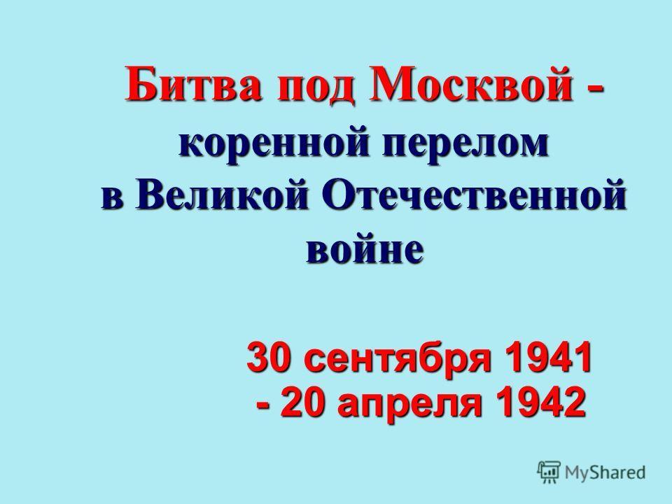Битва под Москвой - коренной перелом в Великой Отечественной войне 30 сентября 1941 - 20 апреля 1942