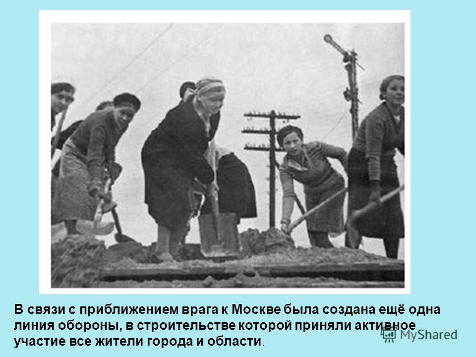 В связи с приближением врага к Москве была создана ещё одна линия обороны, в строительстве которой приняли активное участие все жители города и области.