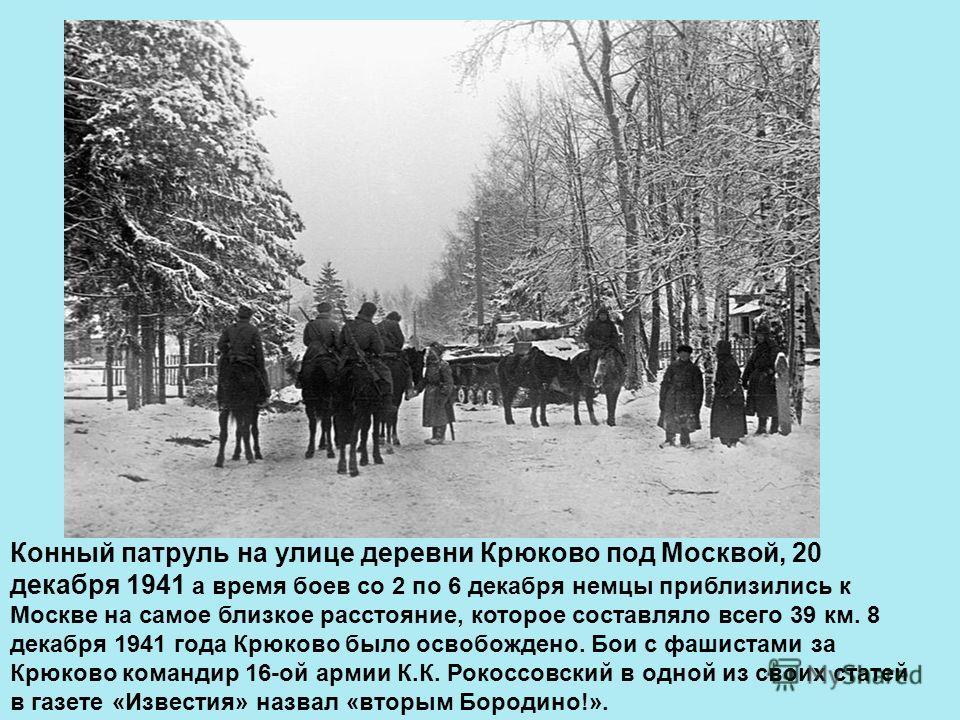 Конный патруль на улице деревни Крюково под Москвой, 20 декабря 1941 а время боев со 2 по 6 декабря немцы приблизились к Москве на самое близкое расстояние, которое составляло всего 39 км. 8 декабря 1941 года Крюково было освобождено. Бои с фаш