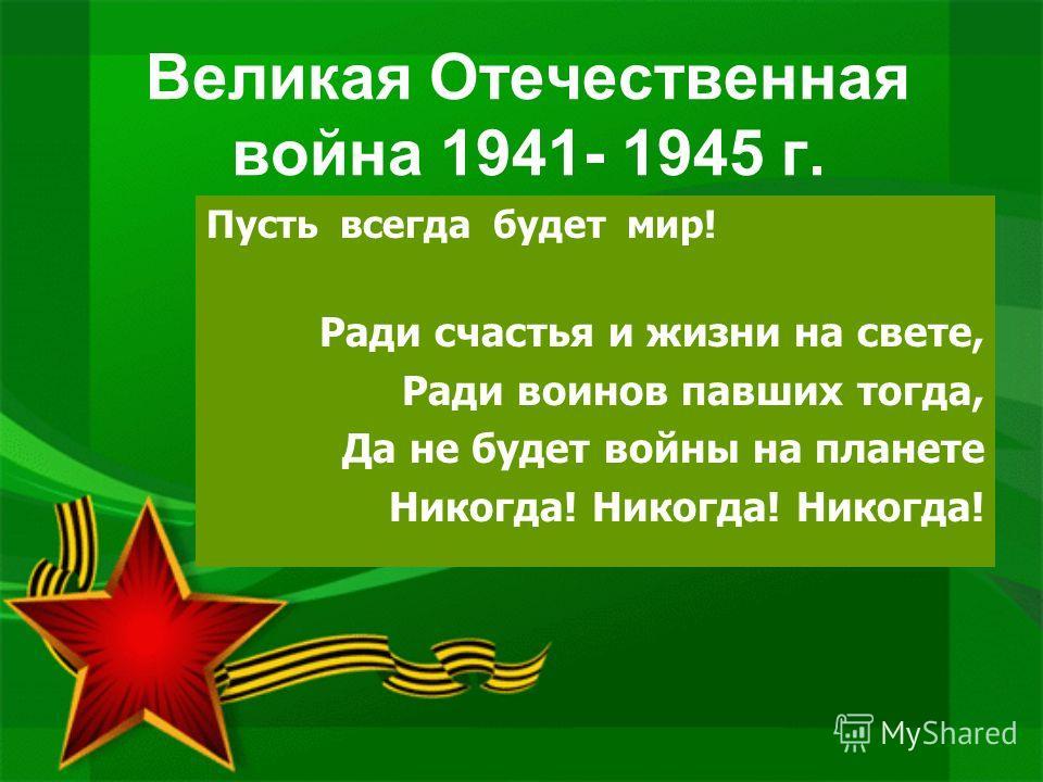 Великая Отечественная война 1941- 1945 г. Пусть всегда будет мир! Ради счастья и жизни на свете, Ради воинов павших тогда, Да не будет войны на планете Никогда! Никогда! Никогда!