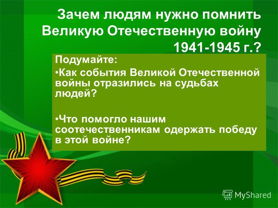 Зачем людям нужно помнить Великую Отечественную войну 1941-1945 г.? Подумайте: Как события Великой Отечественной войны отразились на судьбах людей? Что помогло нашим соотечественникам одержать победу в этой войне?