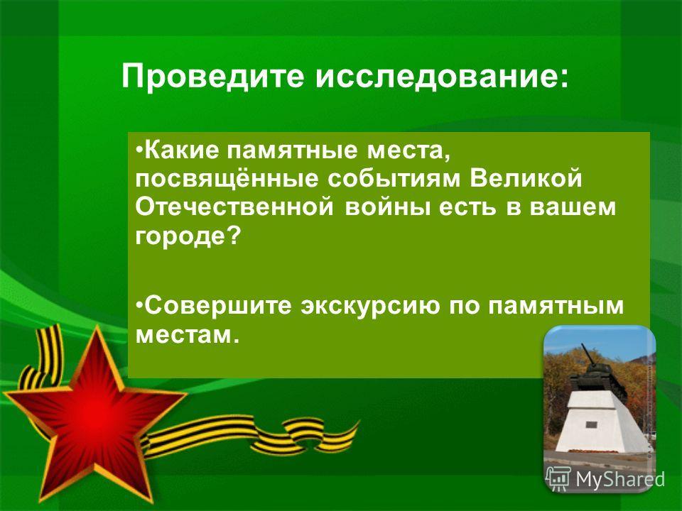 Проведите исследование: Какие памятные места, посвящённые событиям Великой Отечественной войны есть в вашем городе? Совершите экскурсию по памятным местам.