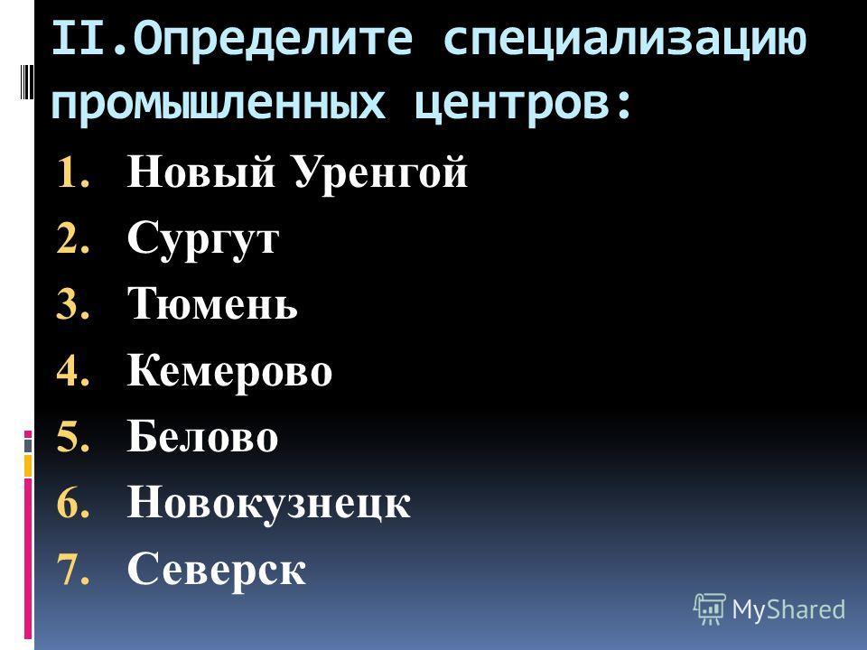 II.Определите специализацию промышленных центров: 1. Новый Уренгой 2. Сургут 3. Тюмень 4. Кемерово 5. Белово 6. Новокузнецк 7. Северск